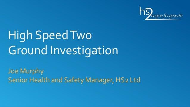 High SpeedTwo Ground Investigation Joe Murphy Senior Health and Safety Manager, HS2 Ltd