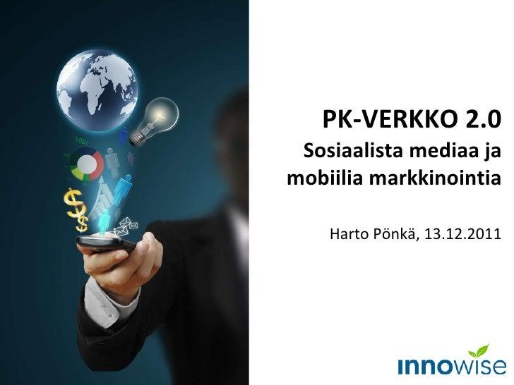 PK-VERKKO 2.0 Sosiaalista mediaa ja mobiilia markkinointia Harto Pönkä, 13.12.2011