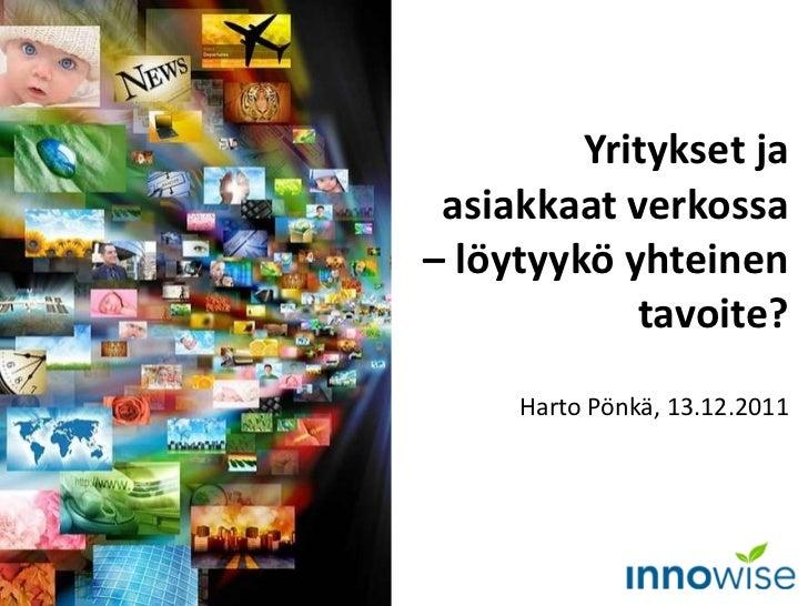 Yritykset ja asiakkaat verkossa – löytyykö yhteinen tavoite? Harto Pönkä, 13.12.2011