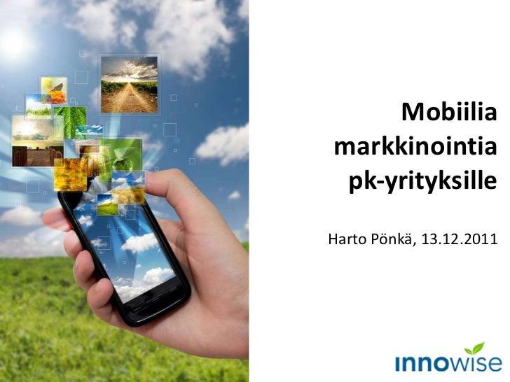 Mobiilia markkinointia pk-yrityksille Harto Pönkä, 13.12.2011
