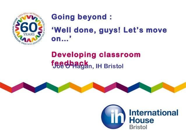 Going beyond :'Well done, guys! Let's moveon…'Developing classroomfeedbackJoe O'Hagan, IH Bristol