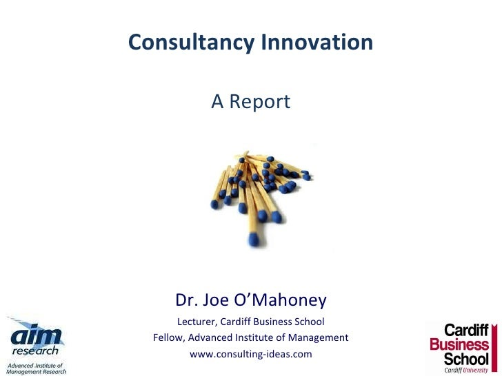 Consultancy Innovation A Report Dr. Joe O'Mahoney Lecturer, Cardiff Business School Fellow, Advanced Institute of Manageme...