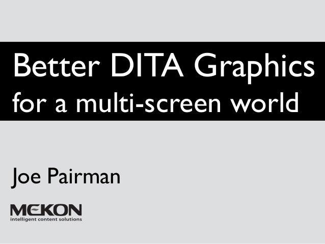Better DITA Graphics  for a multi-screen world  Joe Pairman