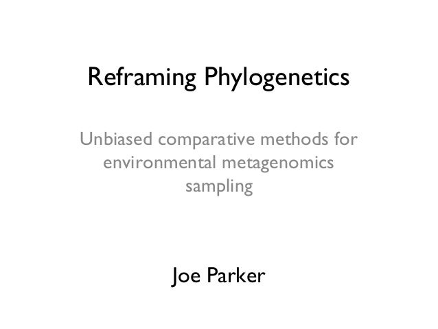 Reframing Phylogenetics Unbiased comparative methods for environmental metagenomics sampling Joe Parker