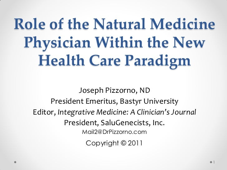 Role of the Natural Medicine Physician Within the New   Health Care Paradigm                Joseph Pizzorno, ND       Pres...