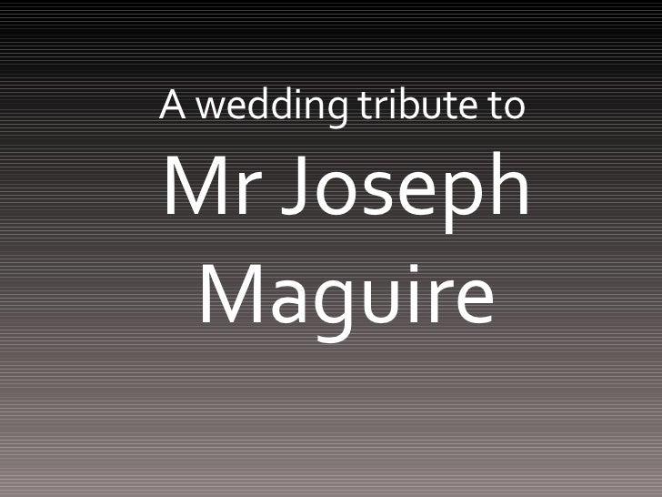 A wedding tribute to  Mr Joseph Maguire