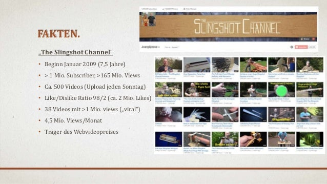 "FAKTEN. ""The Slingshot Channel"" • Beginn Januar 2009 (7,5 Jahre) • > 1 Mio. Subscriber, >165 Mio. Views • Ca. 500 Videos (..."