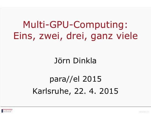 Multi-GPU-Computing: Eins, zwei, drei, ganz viele Jörn Dinkla para//el 2015 Karlsruhe, 22. 4. 2015 Version 0.1