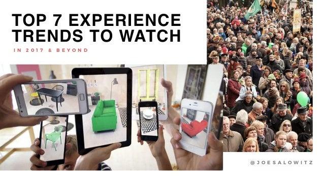 TOP 7 EXPERIENCE TRENDS TO WATCH @ J O E S A L O W I T Z I N 2 0 1 7 & B E Y O N D