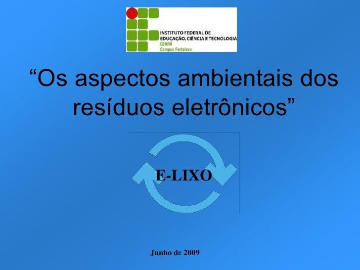 """""""Os aspectos ambientais dos     resíduos eletrônicos""""             E-LIXO              Junho de 2009"""