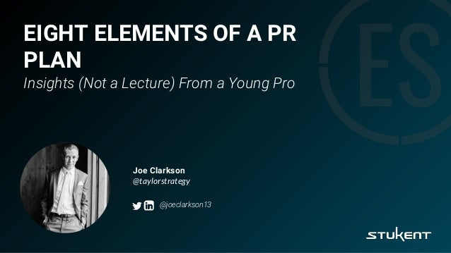 EIGHT ELEMENTS OF A PR PLAN Insights (Not a Lecture) From a Young Pro Joe Clarkson @taylorstrategy @joeclarkson13