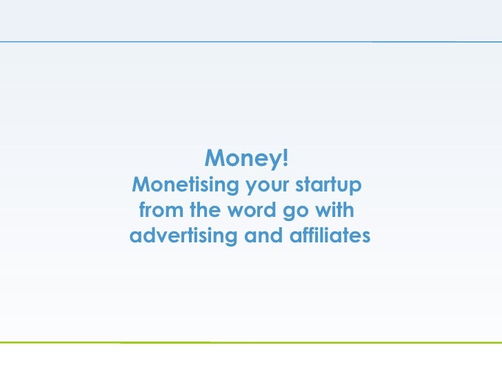 Money!  Monetising your startup  from the word go with  advertising and affiliates