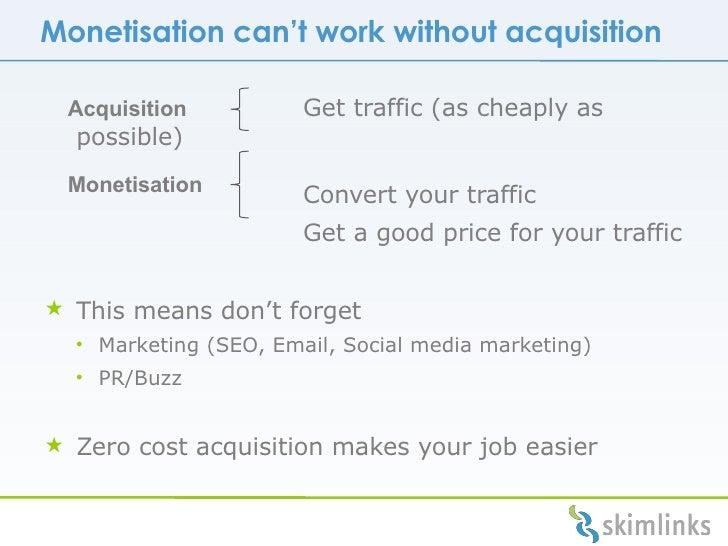 Monetisation can't work without acquisition <ul><li>  Get traffic (as cheaply as possible) </li></ul><ul><li>  Convert you...