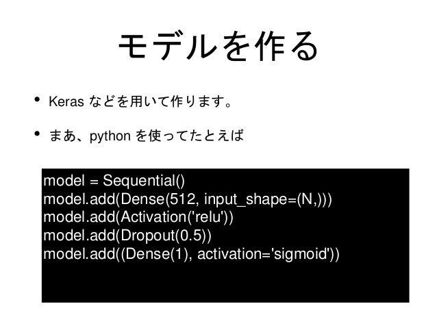 モデルを作る • Keras などを用いて作ります。 • まあ、python を使ってたとえば model = Sequential() model.add(Dense(512, input_shape=(N,))) model.add(Act...