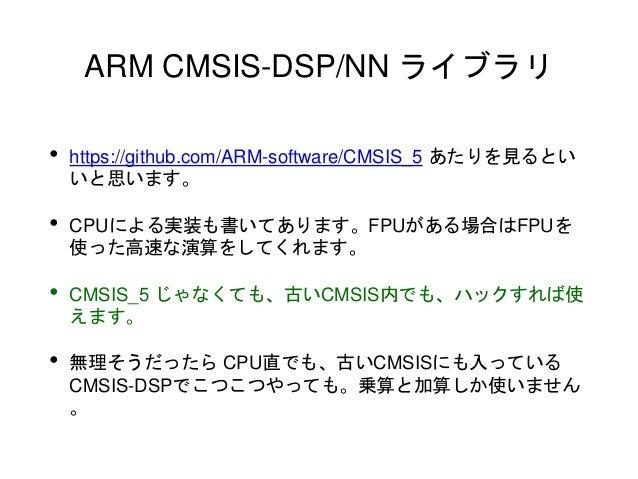 ARM CMSIS-DSP/NN ライブラリ • https://github.com/ARM-software/CMSIS_5 あたりを見るとい いと思います。 • CPUによる実装も書いてあります。FPUがある場合はFPUを 使った高速な演...