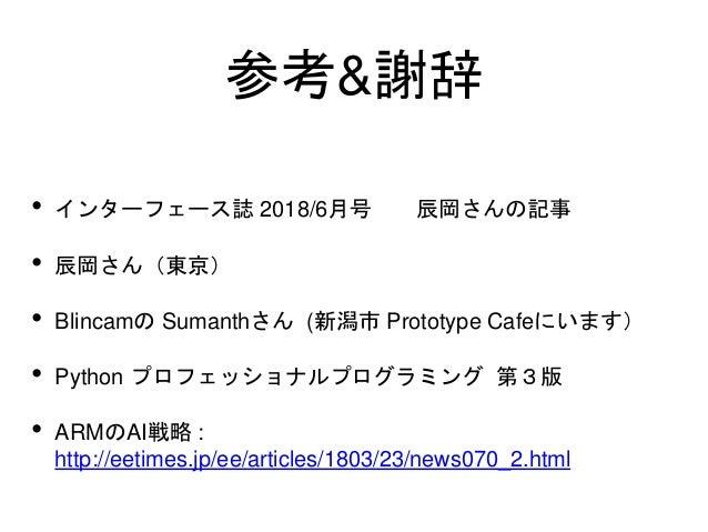 参考&謝辞 • インターフェース誌 2018/6月号 辰岡さんの記事 • 辰岡さん(東京) • Blincamの Sumanthさん (新潟市 Prototype Cafeにいます) • Python プロフェッショナルプログラミング 第3版 ...
