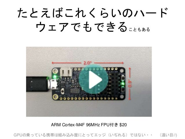たとえばこれくらいのハード ウェアでもできることもある ARM Cortex-M4F 96MHz FPU付き $20 GPUの乗っている携帯は組み込み屋にとってエッジ(いぢれる)ではない・・ (遠い目//)