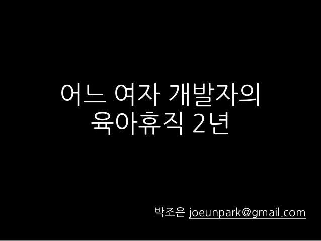 어느 여자 개발자의 육아휴직 2년 박조은 joeunpark@gmail.com