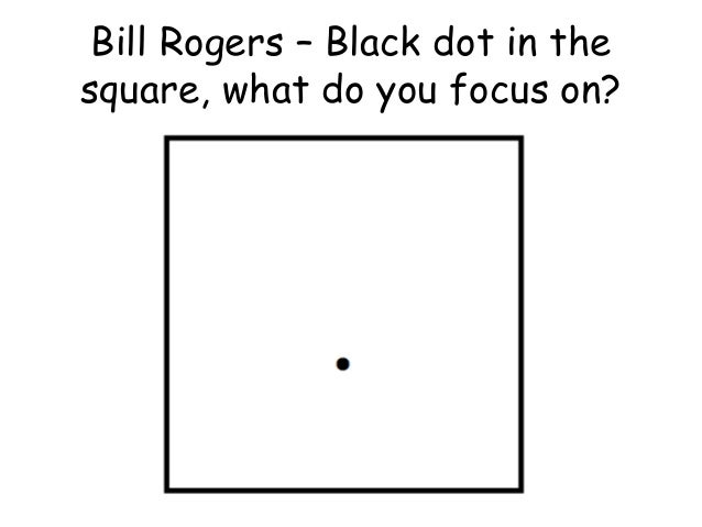 Bill Rogers – Black dot in the square, what do you focus on?