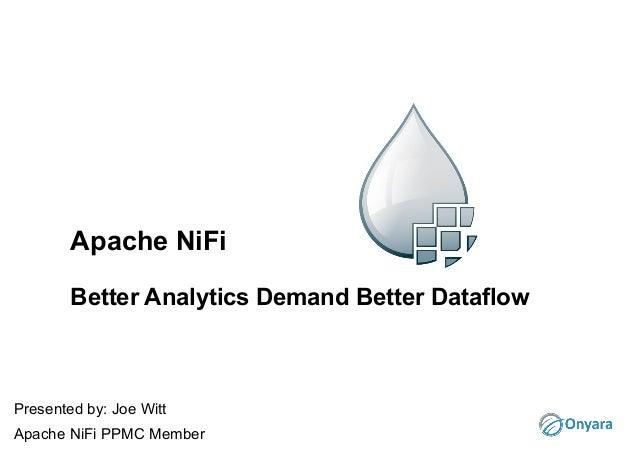 Apache NiFi Better Analytics Demand Better Dataflow Presented by: Joe Witt Apache NiFi PPMC Member