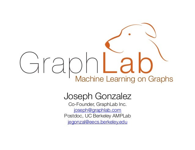 Machine Learning on Graphs  Joseph Gonzalez Co-Founder, GraphLab Inc. joseph@graphlab.com Postdoc, UC Berkeley AMPLab jego...