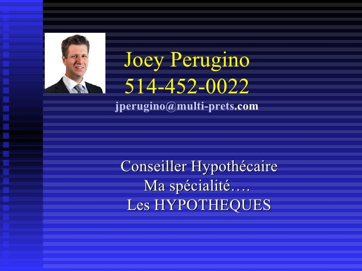 Joey Perugino 514-452-0022 jperugino @multi- prets .com Conseiller Hypothécaire Ma spécialité….  Les HYPOTHEQUES