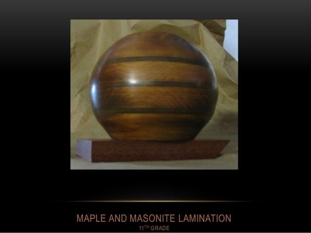 MAPLE AND MASONITE LAMINATION 11TH GRADE