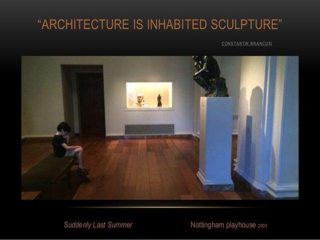 """ARCHITECTURE IS INHABITED SCULPTURE"" CONSTANTIN BRANCUSI Suddenly Last Summer Nottingham playhouse 2000"