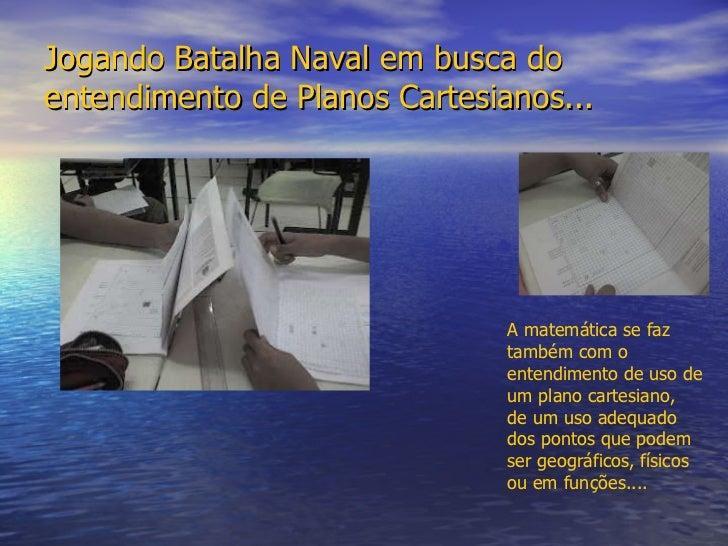 Jogando Batalha Naval em busca do entendimento de Planos Cartesianos... A matemática se faz  também com o  entendimento de...