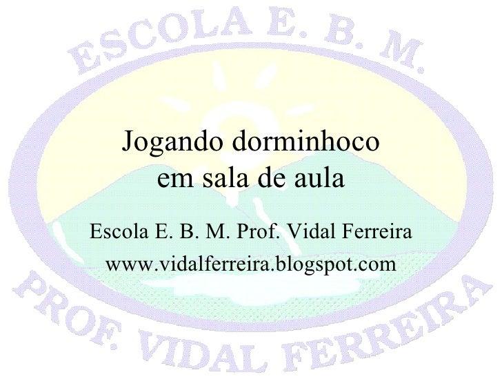 Jogando dorminhoco em sala de aula Escola E. B. M. Prof. Vidal Ferreira www.vidalferreira.blogspot.com