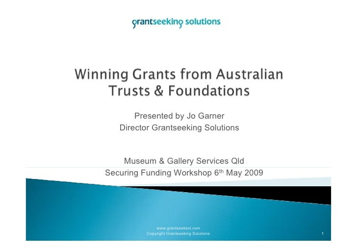 Presented by Jo Garner    Director Grantseeking Solutions       Museum & Gallery Services Qld Securing Funding Workshop 6t...