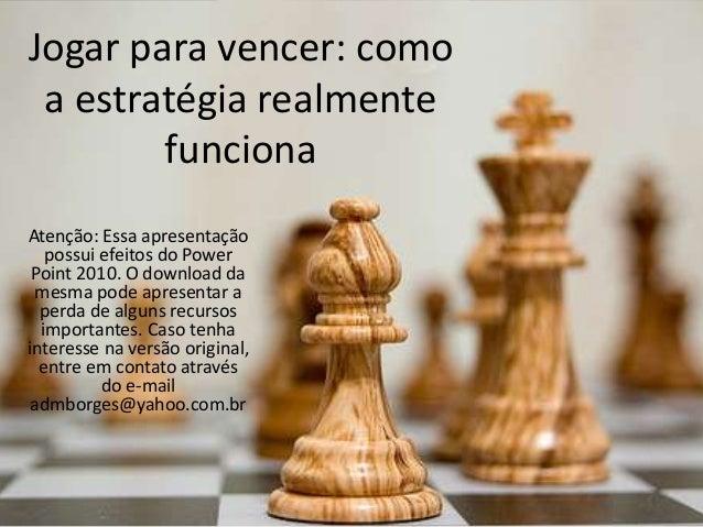 Jogar para vencer: como a estratégia realmente funciona Atenção: Essa apresentação possui efeitos do Power Point 2010. O d...