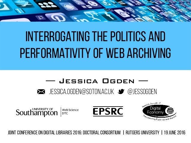 Interrogating the Politics and Performativity of Web Archiving — Jessica Ogden — @jessogdenjessica.ogden@soton.ac.uk Joint...
