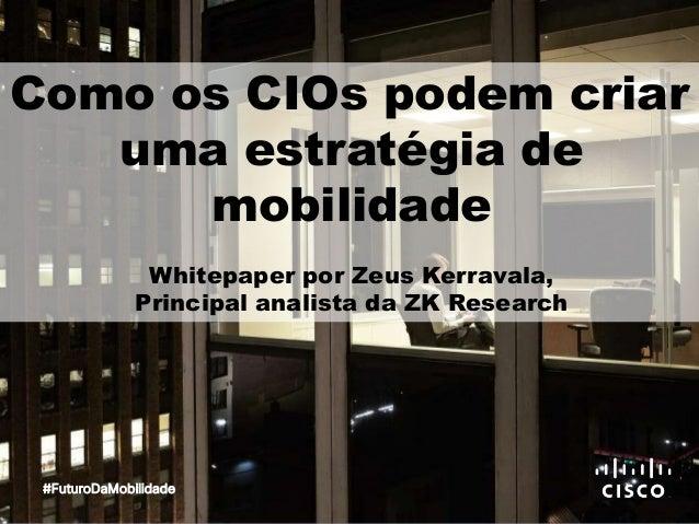 Como os CIOs podem criar uma estratégia de mobilidade Whitepaper por Zeus Kerravala, Principal analista da ZK Research #Fu...