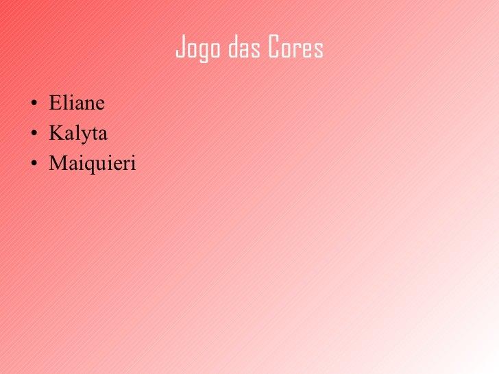 Jogo   das Cores <ul><li>Eliane </li></ul><ul><li>Kalyta </li></ul><ul><li>Maiquieri </li></ul>