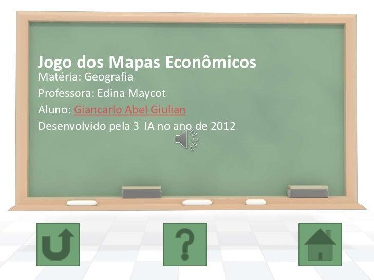 Jogo dos Mapas EconômicosMatéria: GeografiaProfessora: Edina MaycotAluno: Giancarlo Abel GiulianDesenvolvido pela 3 IA no ...