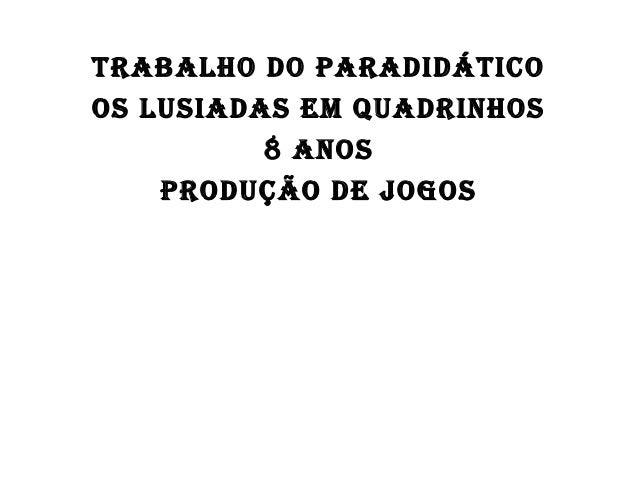 TRABALHO DO PARADIDÁTICO OS LUSIADAS EM QUADRINHOS 8 ANOS PRODUÇÃO DE JOGOS