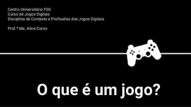 O que é um jogo? Centro Universitário FSG Curso de Jogos Digitais Disciplina de Contexto e Profissões dos Jogos Digitais P...