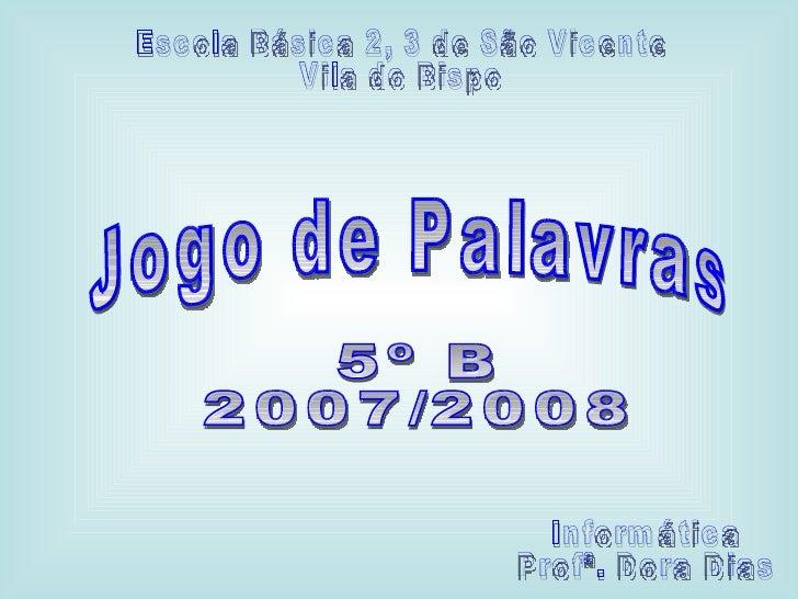Jogo de Palavras 5º B 2007/2008 Informática Profª. Dora Dias Escola Básica 2, 3 de São Vicente Vila do Bispo