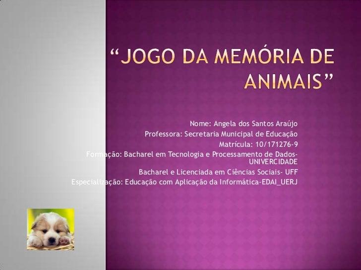 """""""Jogo da memória de animais""""<br />Nome: Angela dos Santos Araújo<br />Professora: Secretaria Municipal de Educação<br />Ma..."""