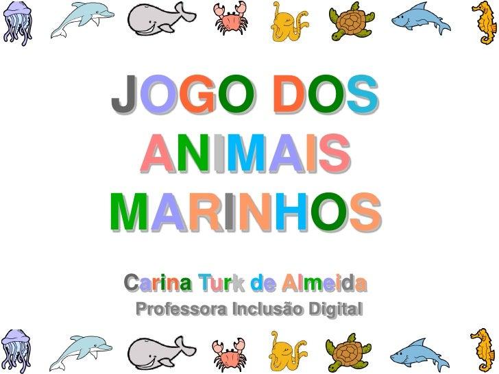 JOGO DOS ANIMAISMARINHOSCarina Turk de Almeida Professora Inclusão Digital