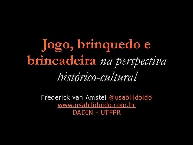 Jogo, brinquedo e brincadeira na perspectiva histórico-cultural Frederick van Amstel @usabilidoido www.usabilidoido.com.br...