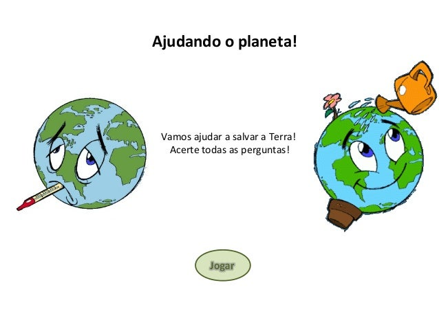 Ajudando o planeta! Vamos ajudar a salvar a Terra! Acerte todas as perguntas!
