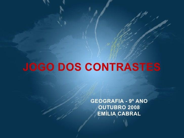 JOGO DOS CONTRASTES GEOGRAFIA - 9º ANO OUTUBRO 2008 EMÍLIA CABRAL