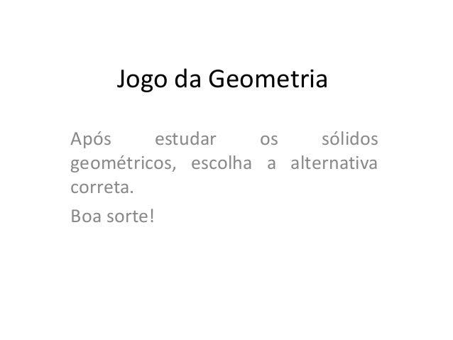 Jogo da Geometria Após estudar os sólidos geométricos, escolha a alternativa correta. Boa sorte!
