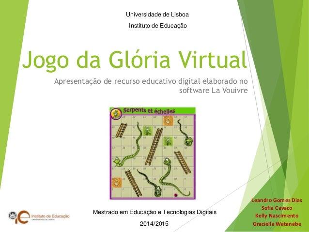 Jogo da Glória Virtual Apresentação de recurso educativo digital elaborado no software La Vouivre Leandro Gomes Dias Sofia...