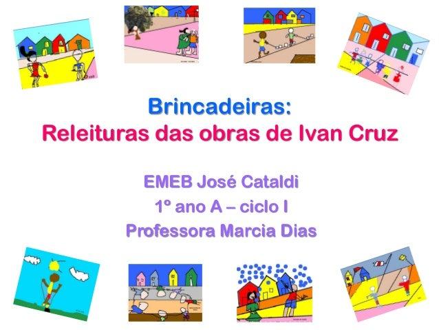 Brincadeiras:Releituras das obras de Ivan Cruz         EMEB José Cataldi          1º ano A – ciclo I       Professora Marc...