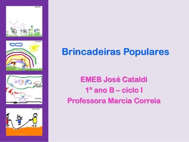 Brincadeiras Populares    EMEB José Cataldi      1º ano B – ciclo I Professora Marcia Correia