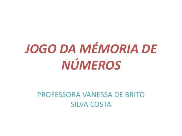 JOGO DA MÉMORIA DE  NÚMEROS  PROFESSORA VANESSA DE BRITO  SILVA COSTA
