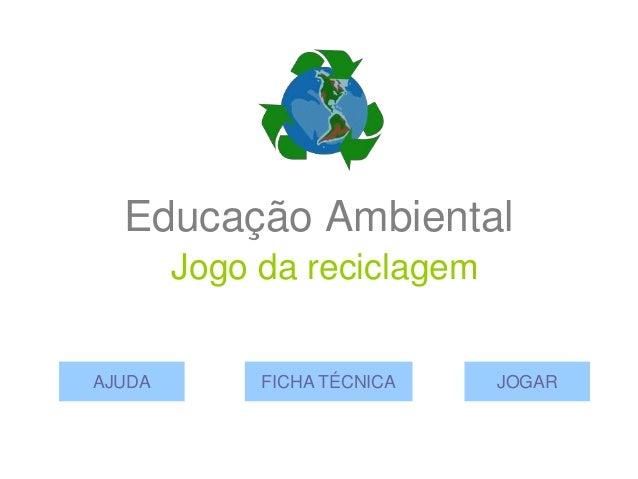 Educação Ambiental        Jogo da reciclagemAJUDA        FICHA TÉCNICA   JOGAR